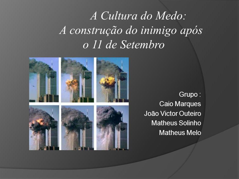 Grupo : Caio Marques João Victor Outeiro Matheus Solinho Matheus Melo A Cultura do Medo: A construção do inimigo após o 11 de Setembro