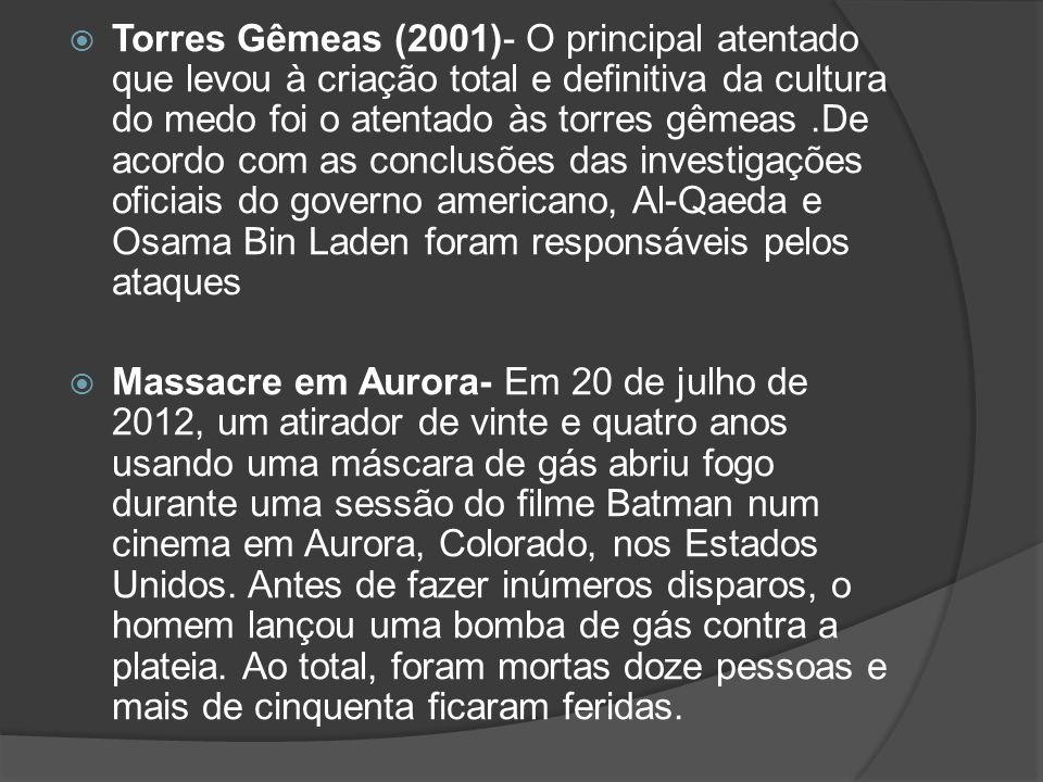  Torres Gêmeas (2001)- O principal atentado que levou à criação total e definitiva da cultura do medo foi o atentado às torres gêmeas.De acordo com a