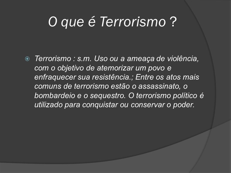 O que é Terrorismo ?  Terrorismo : s.m. Uso ou a ameaça de violência, com o objetivo de atemorizar um povo e enfraquecer sua resistência.; Entre os a