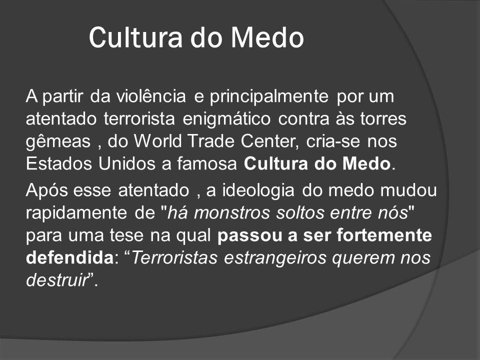Cultura do Medo A partir da violência e principalmente por um atentado terrorista enigmático contra às torres gêmeas, do World Trade Center, cria-se n