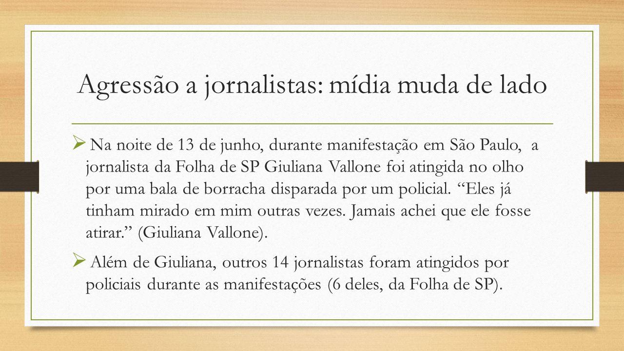 Agressão a jornalistas: mídia muda de lado  Na noite de 13 de junho, durante manifestação em São Paulo, a jornalista da Folha de SP Giuliana Vallone foi atingida no olho por uma bala de borracha disparada por um policial.