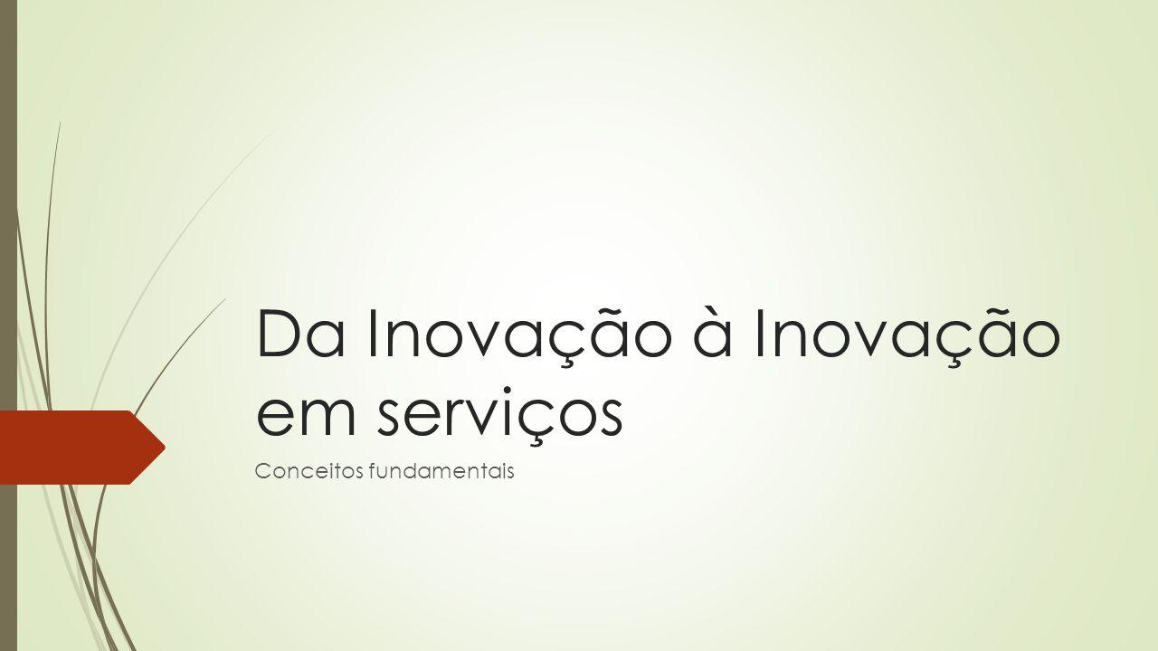 Da Inovação à Inovação em serviços Conceitos fundamentais