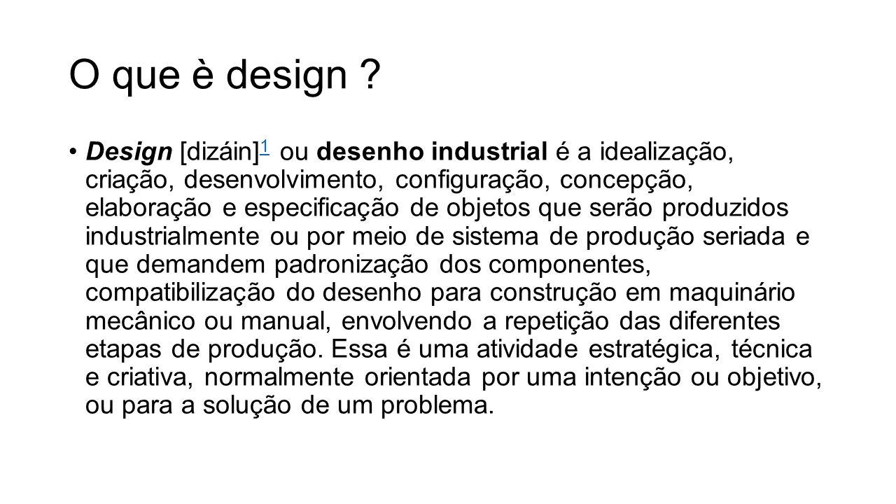 O que è design ? Design [dizáin] 1 ou desenho industrial é a idealização, criação, desenvolvimento, configuração, concepção, elaboração e especificaçã