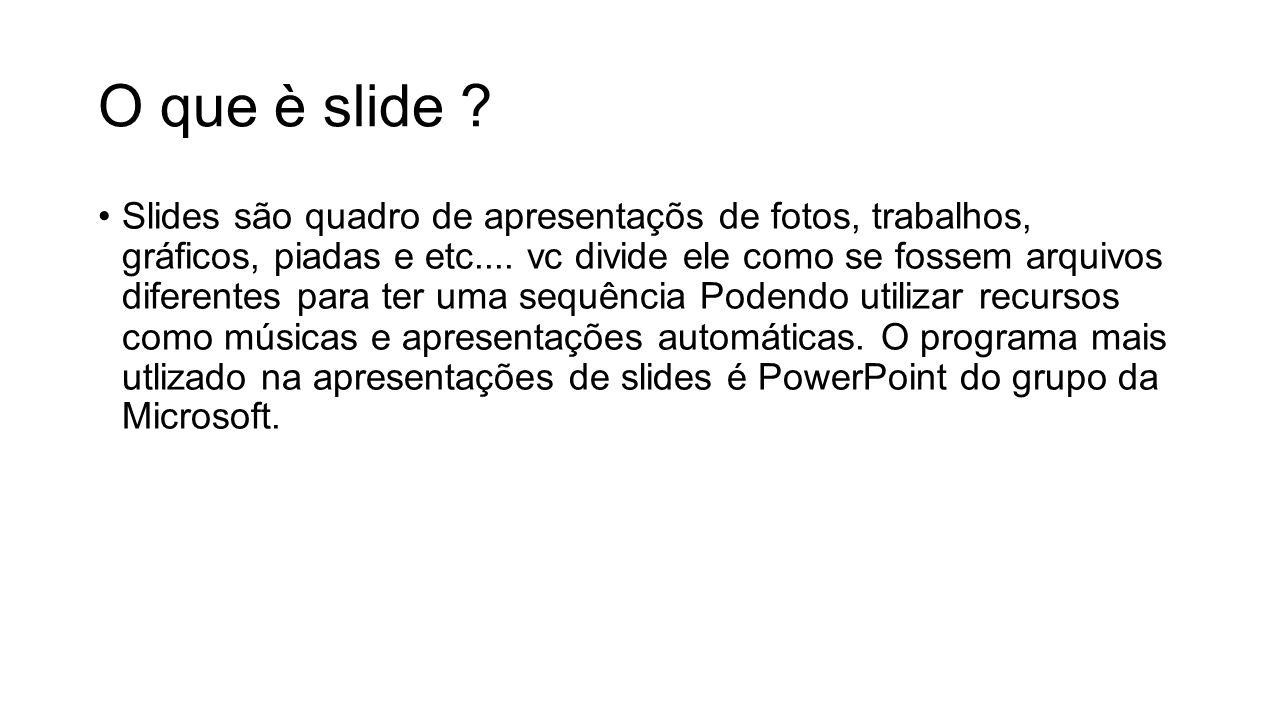 O que è slide ? Slides são quadro de apresentaçõs de fotos, trabalhos, gráficos, piadas e etc.... vc divide ele como se fossem arquivos diferentes par