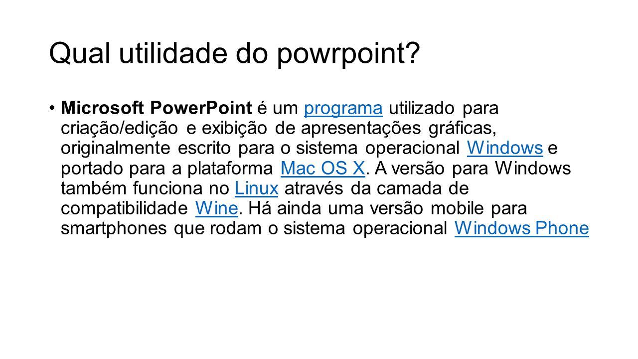 Qual utilidade do powrpoint? Microsoft PowerPoint é um programa utilizado para criação/edição e exibição de apresentações gráficas, originalmente escr