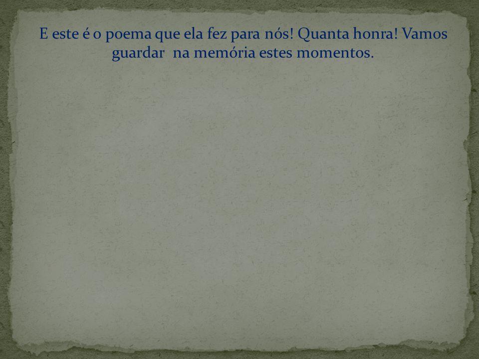 E este é o poema que ela fez para nós! Quanta honra! Vamos guardar na memória estes momentos.