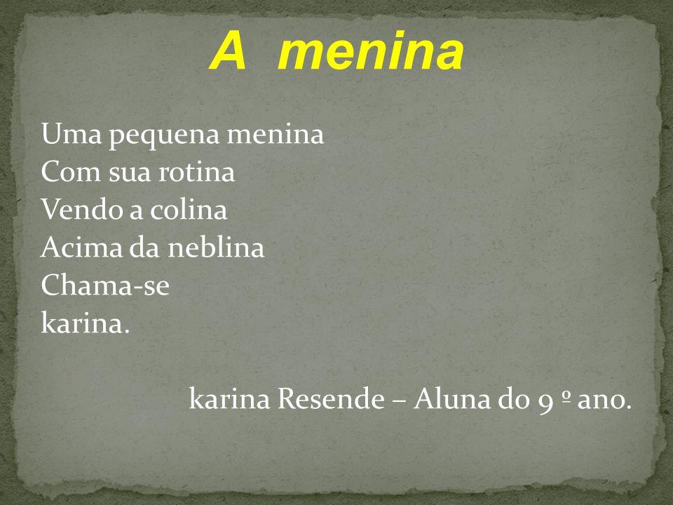 A menina Uma pequena menina Com sua rotina Vendo a colina Acima da neblina Chama-se karina. karina Resende – Aluna do 9 º ano.