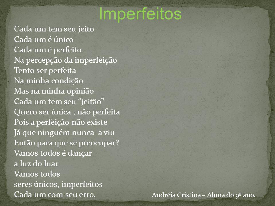 Imperfeitos Cada um tem seu jeito Cada um é único Cada um é perfeito Na percepção da imperfeição Tento ser perfeita Na minha condição Mas na minha opi