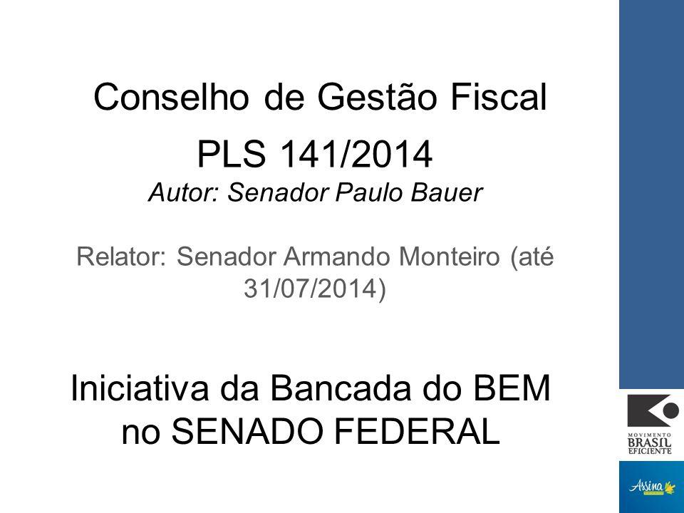 Conselho de Gestão Fiscal PLS 141/2014 Autor: Senador Paulo Bauer Relator: Senador Armando Monteiro (até 31/07/2014) Iniciativa da Bancada do BEM no SENADO FEDERAL