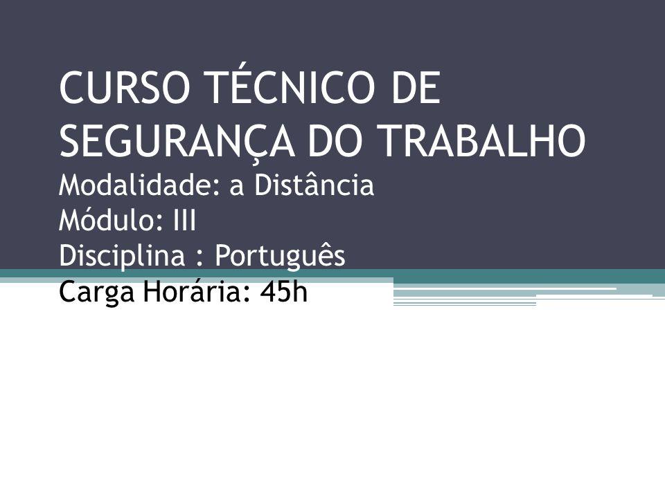 CURSO TÉCNICO DE SEGURANÇA DO TRABALHO Modalidade: a Distância Módulo: III Disciplina : Português Carga Horária: 45h Início : 20.04.2013/ Término :25.