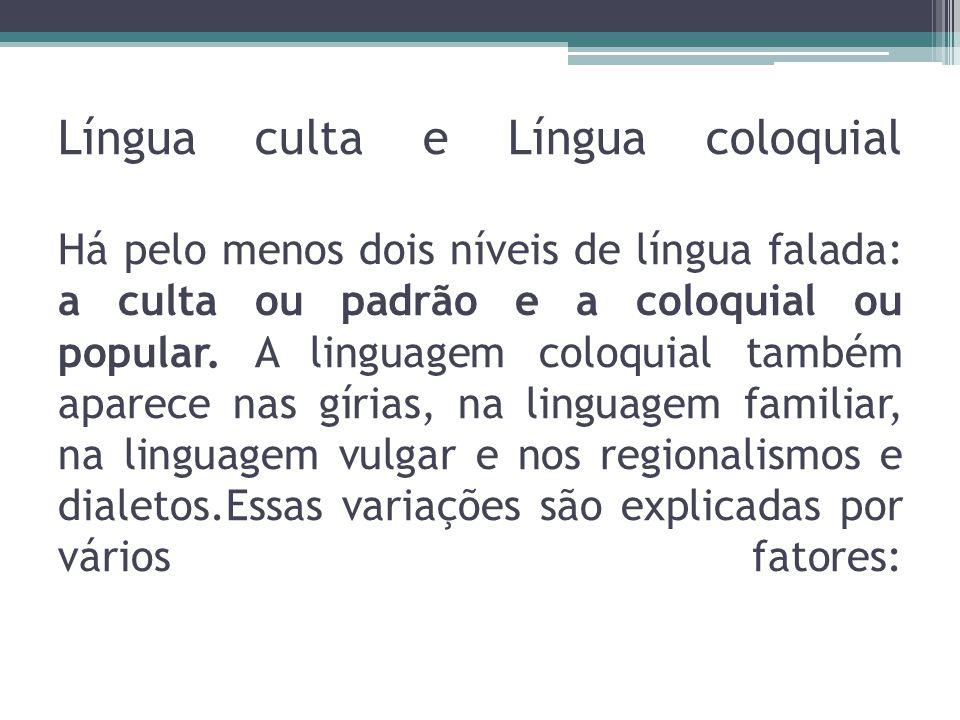 Língua culta e Língua coloquial Há pelo menos dois níveis de língua falada: a culta ou padrão e a coloquial ou popular. A linguagem coloquial também a