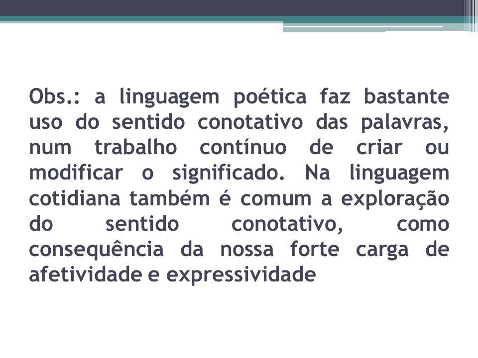 Obs.: a linguagem poética faz bastante uso do sentido conotativo das palavras, num trabalho contínuo de criar ou modificar o significado. Na linguagem