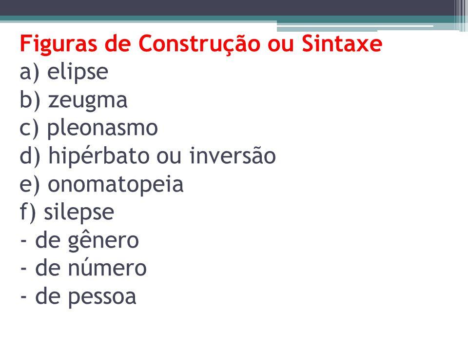 Figuras de Construção ou Sintaxe a) elipse b) zeugma c) pleonasmo d) hipérbato ou inversão e) onomatopeia f) silepse - de gênero - de número - de pessoa