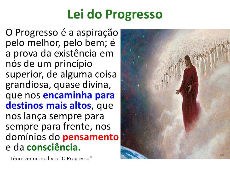 Lei do Progresso O Progresso é a aspiração pelo melhor, pelo bem; é a prova da existência em nós de um princípio superior, de alguma coisa grandiosa,