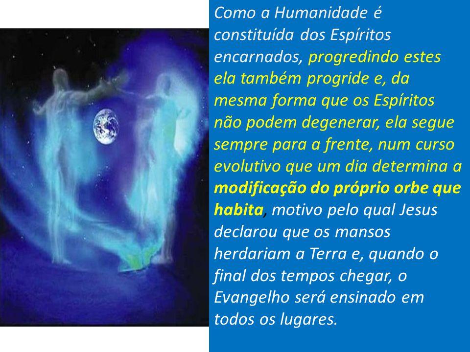 Como a Humanidade é constituída dos Espíritos encarnados, progredindo estes ela também progride e, da mesma forma que os Espíritos não podem degenerar