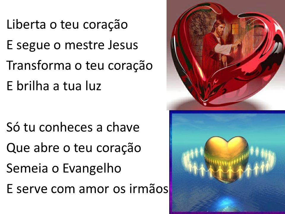 Liberta o teu coração E segue o mestre Jesus Transforma o teu coração E brilha a tua luz Só tu conheces a chave Que abre o teu coração Semeia o Evange