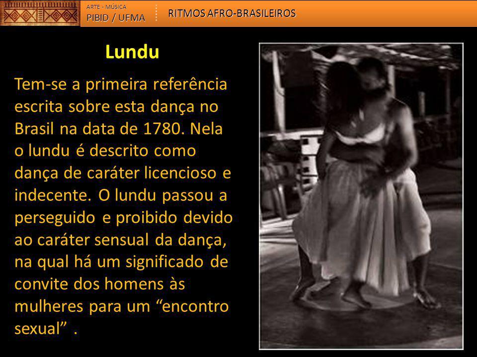 PIBID / UFMA ARTE - MÚSICA RITMOS AFRO-BRASILEIROS Tem-se a primeira referência escrita sobre esta dança no Brasil na data de 1780. Nela o lundu é des