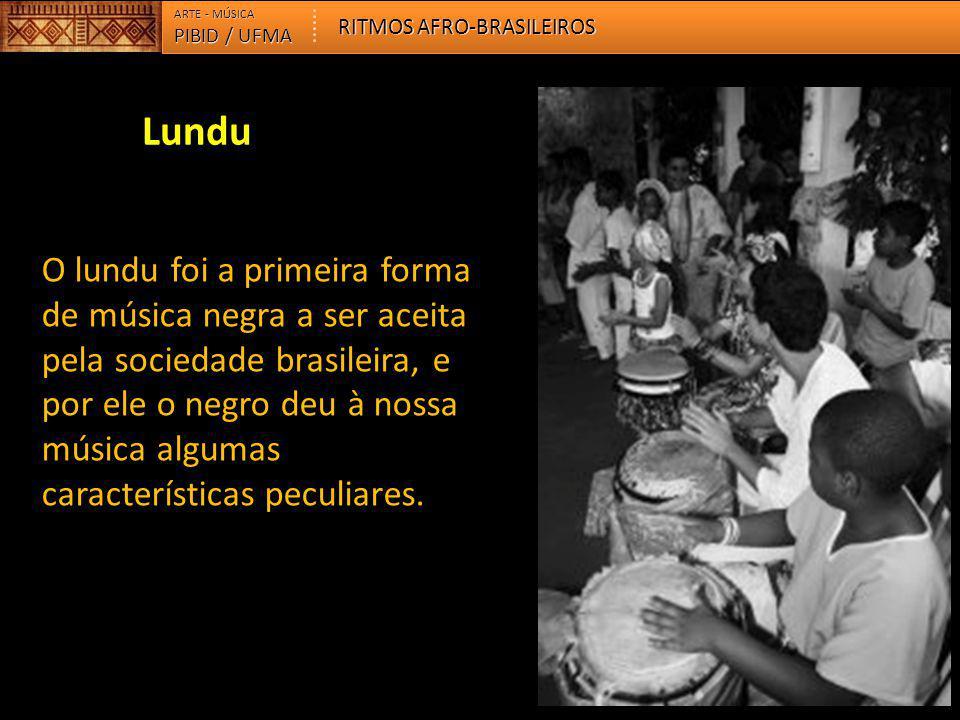 PIBID / UFMA ARTE - MÚSICA RITMOS AFRO-BRASILEIROS O lundu foi a primeira forma de música negra a ser aceita pela sociedade brasileira, e por ele o ne