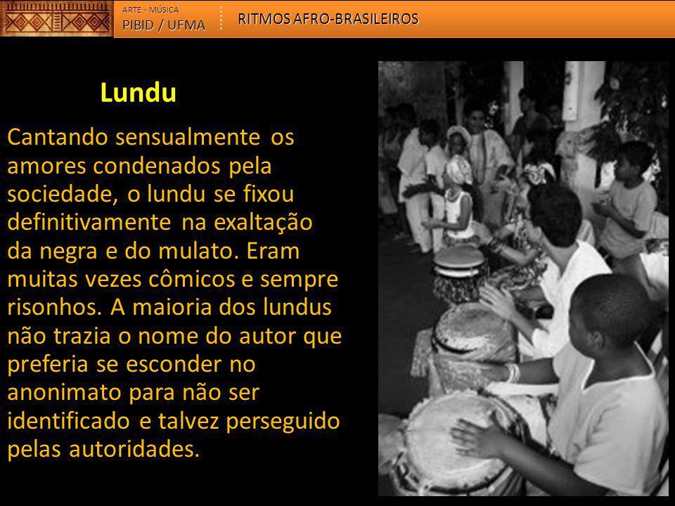 PIBID / UFMA ARTE - MÚSICA RITMOS AFRO-BRASILEIROS Cantando sensualmente os amores condenados pela sociedade, o lundu se fixou definitivamente na exal