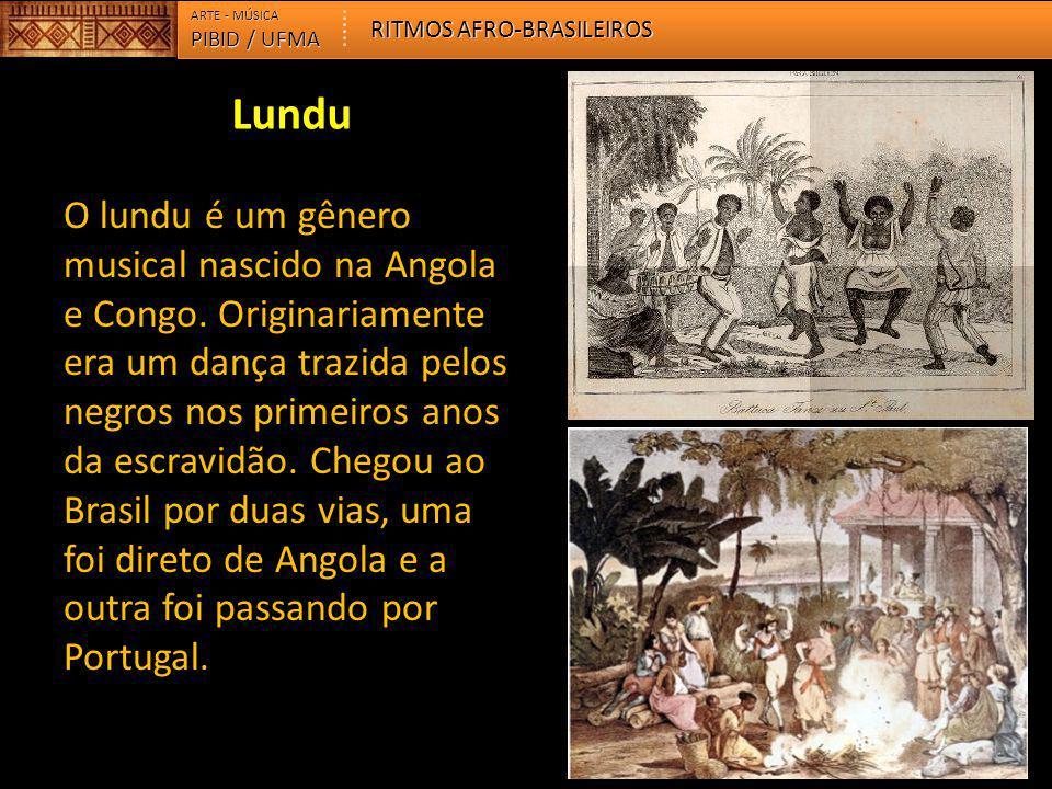 PIBID / UFMA ARTE - MÚSICA RITMOS AFRO-BRASILEIROS O lundu é um gênero musical nascido na Angola e Congo. Originariamente era um dança trazida pelos n