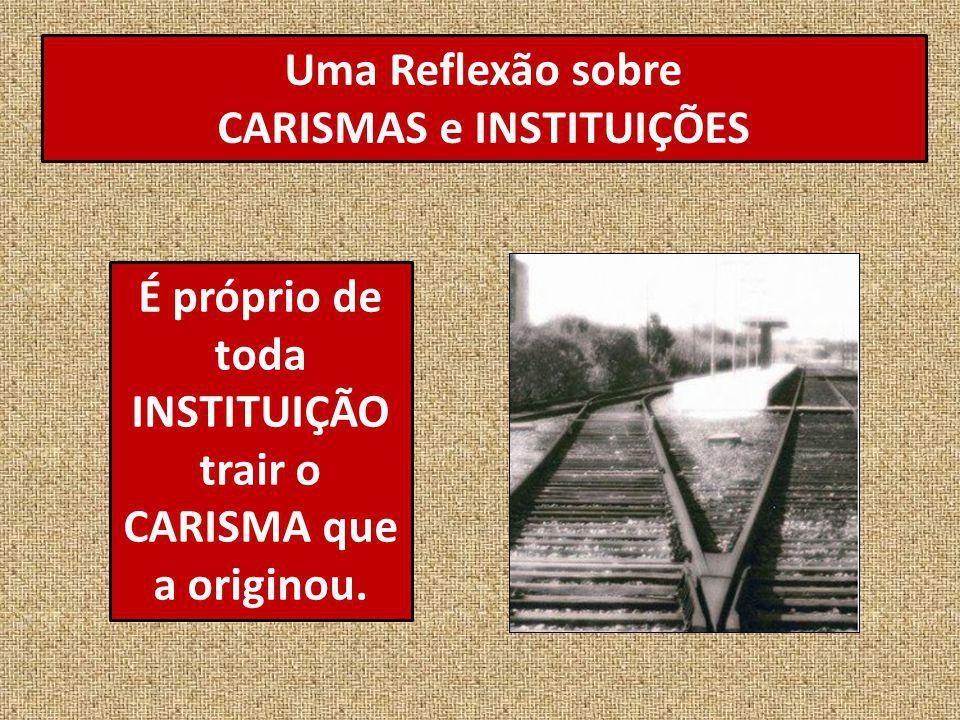 Uma Reflexão sobre CARISMAS e INSTITUIÇÕES É próprio de toda INSTITUIÇÃO trair o CARISMA que a originou.