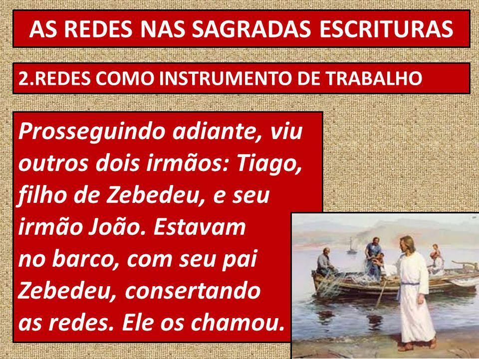 AS REDES NAS SAGRADAS ESCRITURAS 2.REDES COMO INSTRUMENTO DE TRABALHO Prosseguindo adiante, viu outros dois irmãos: Tiago, filho de Zebedeu, e seu irmão João.
