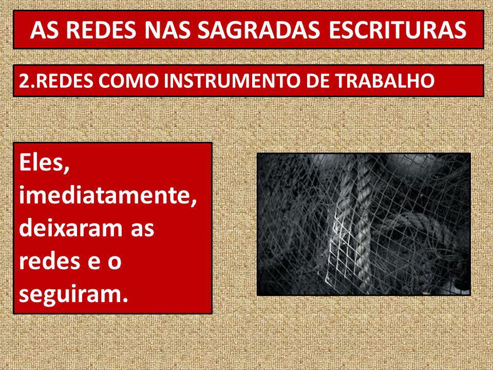 AS REDES NAS SAGRADAS ESCRITURAS 2.REDES COMO INSTRUMENTO DE TRABALHO Eles, imediatamente, deixaram as redes e o seguiram.