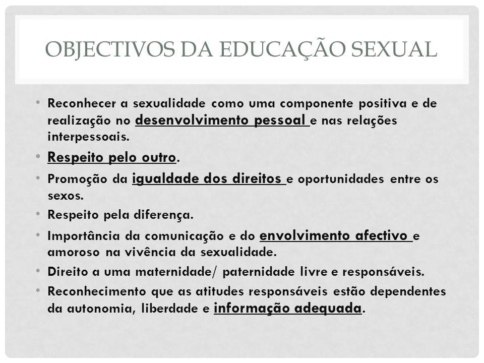 OBJECTIVOS DA EDUCAÇÃO SEXUAL Reconhecer a sexualidade como uma componente positiva e de realização no desenvolvimento pessoal e nas relações interpes