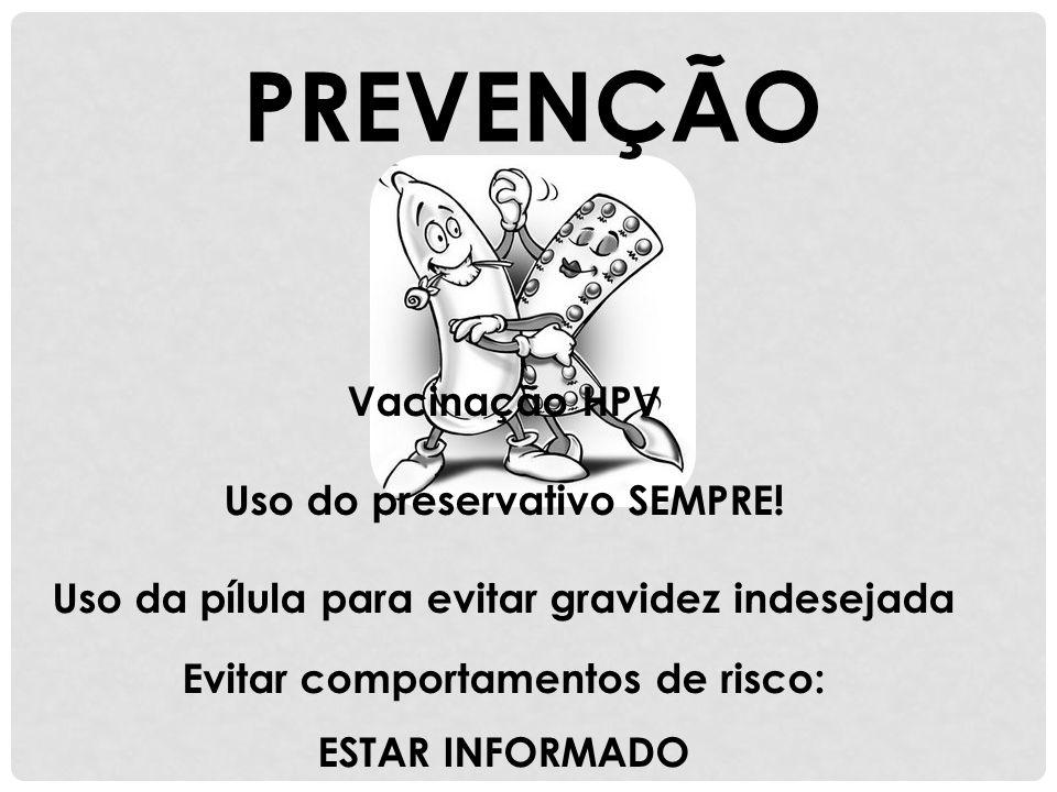 PREVENÇÃO Vacinação HPV Uso do preservativo SEMPRE! Uso da pílula para evitar gravidez indesejada Evitar comportamentos de risco: ESTAR INFORMADO