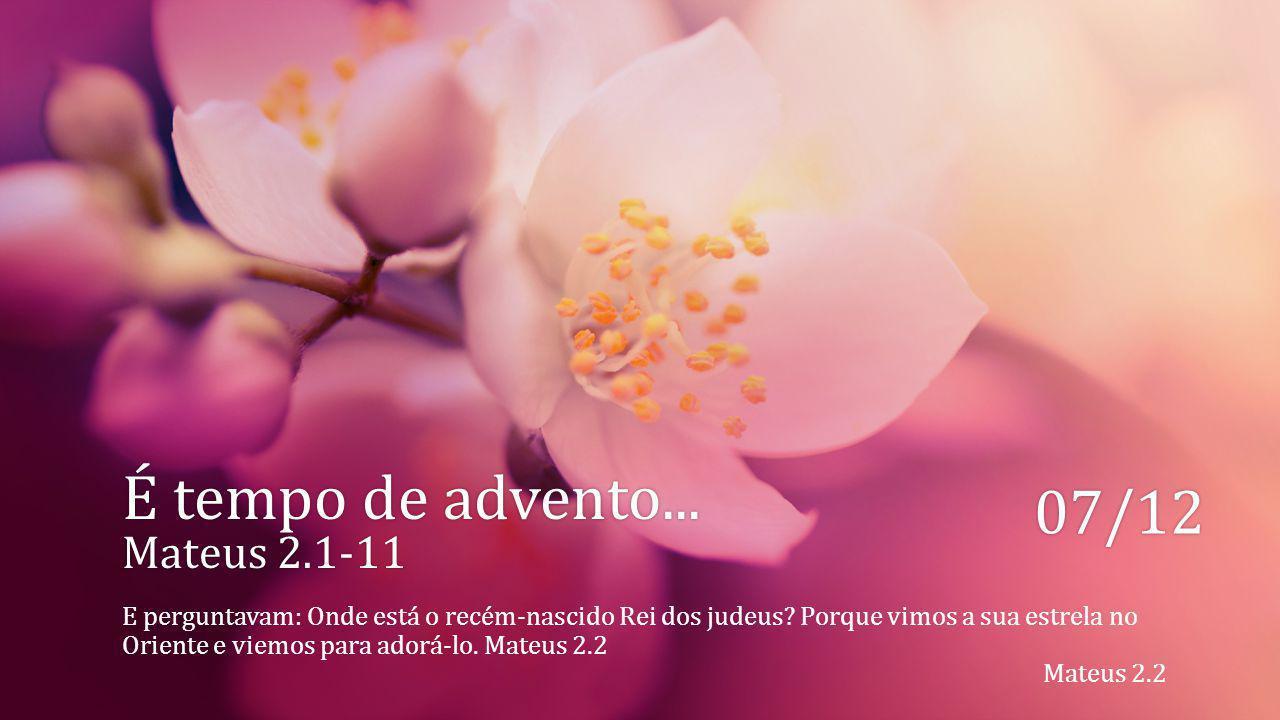 É tempo de advento... Mateus 2.1-11 07/12 E perguntavam: Onde está o recém-nascido Rei dos judeus? Porque vimos a sua estrela no Oriente e viemos para