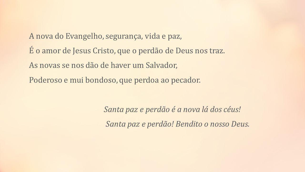 A nova do Evangelho, segurança, vida e paz, É o amor de Jesus Cristo, que o perdão de Deus nos traz. As novas se nos dão de haver um Salvador, Poderos