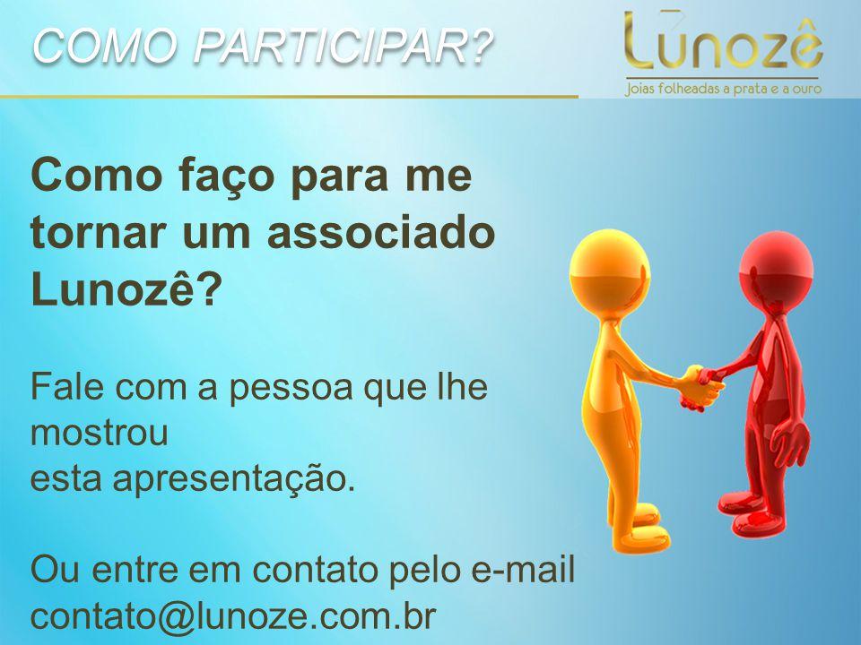 Como faço para me tornar um associado Lunozê? Fale com a pessoa que lhe mostrou esta apresentação. Ou entre em contato pelo e-mail contato@lunoze.com.