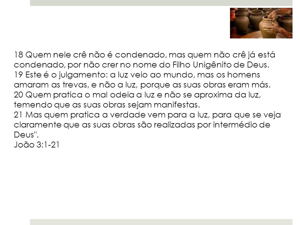 18 Quem nele crê não é condenado, mas quem não crê já está condenado, por não crer no nome do Filho Unigênito de Deus. 19 Este é o julgamento: a luz v