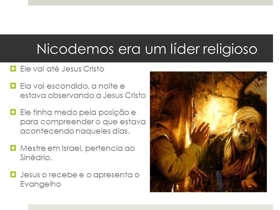 Nicodemos era um líder religioso  Ele vai até Jesus Cristo  Ela vai escondido, a noite e estava observando a Jesus Cristo  Ele tinha medo pela posi