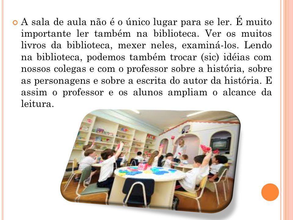 A sala de aula não é o único lugar para se ler. É muito importante ler também na biblioteca. Ver os muitos livros da biblioteca, mexer neles, examiná-
