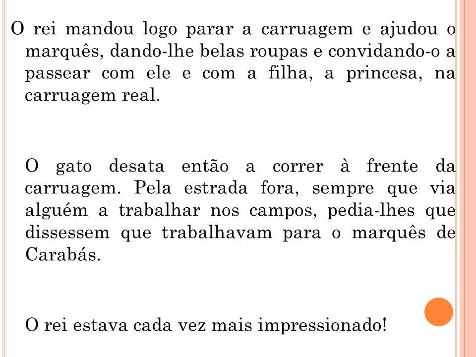 O rei mandou logo parar a carruagem e ajudou o marquês, dando-lhe belas roupas e convidando-o a passear com ele e com a filha, a princesa, na carruage