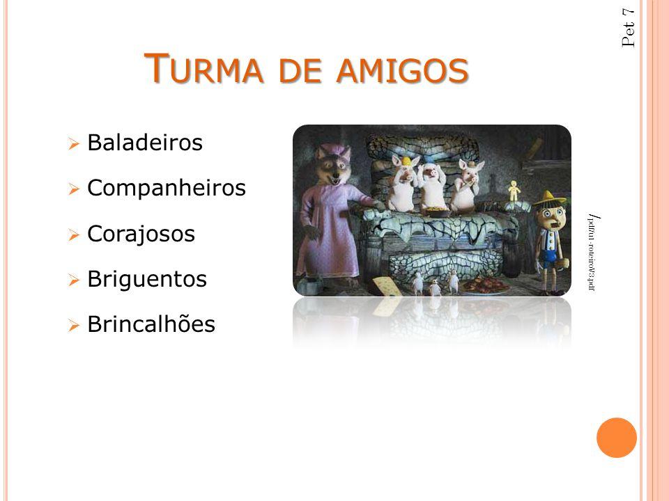 T URMA DE AMIGOS  Baladeiros  Companheiros  Corajosos  Briguentos  Brincalhões / pdf/u1-roteiroV3.pdf Pet 7