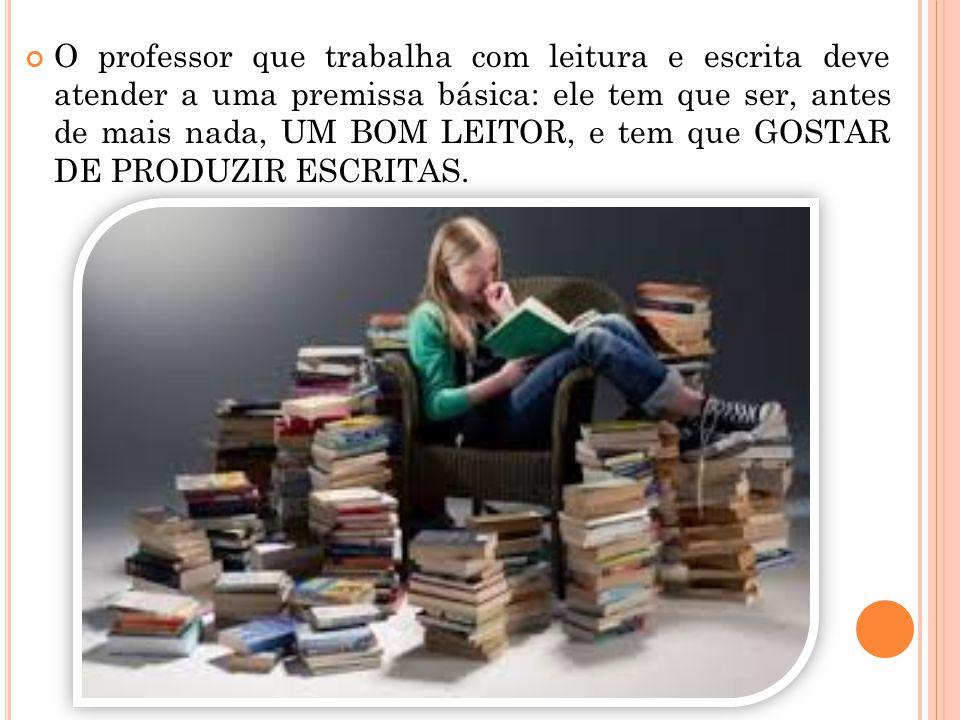 O professor que trabalha com leitura e escrita deve atender a uma premissa básica: ele tem que ser, antes de mais nada, UM BOM LEITOR, e tem que GOSTA