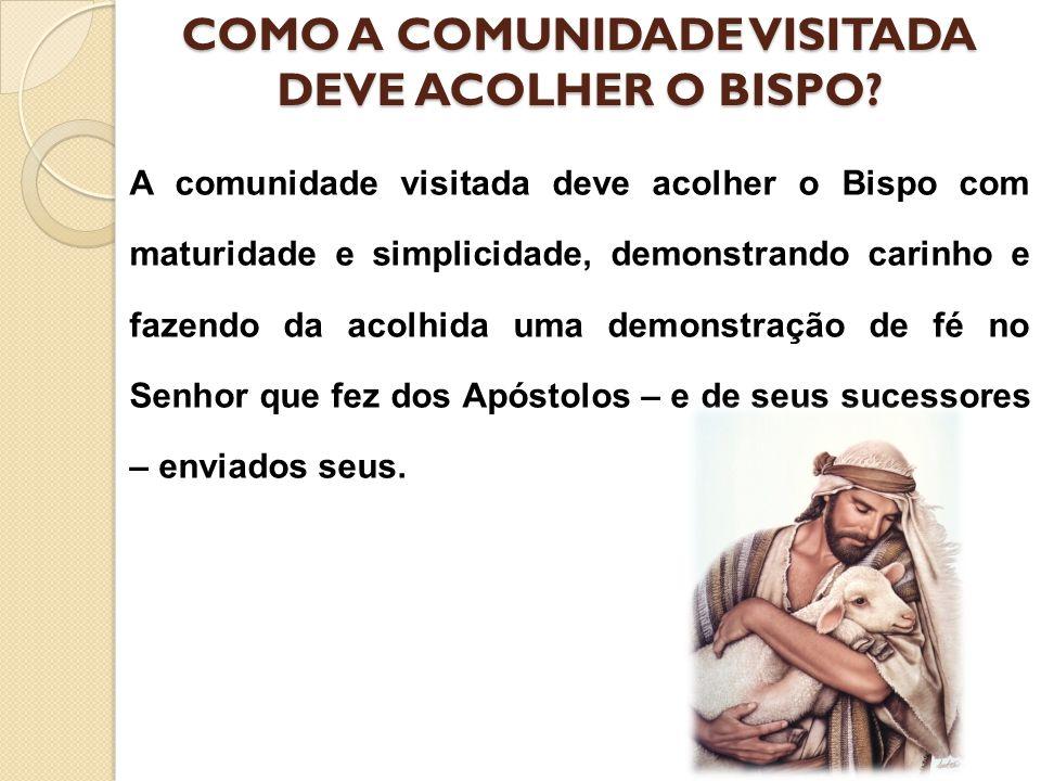 COMO A COMUNIDADE VISITADA DEVE ACOLHER O BISPO? A comunidade visitada deve acolher o Bispo com maturidade e simplicidade, demonstrando carinho e faze