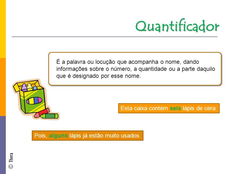 Quantificador É a palavra ou locução que acompanha o nome, dando informações sobre o número, a quantidade ou a parte daquilo que é designado por esse nome.