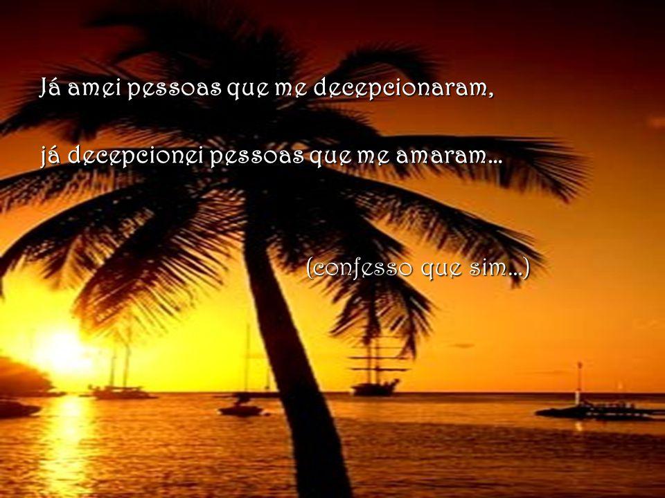 Já amei pessoas que me decepcionaram, já decepcionei pessoas que me amaram… (confesso que sim…) (confesso que sim…)