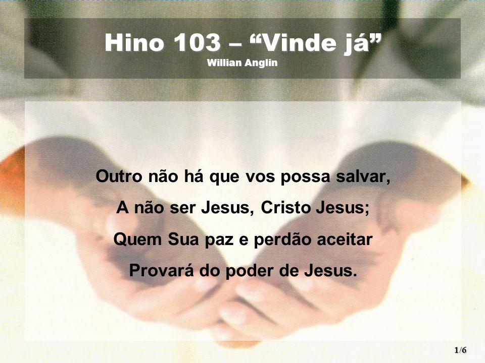 Hino 103 – Vinde já Willian Anglin Outro não há que vos possa salvar, A não ser Jesus, Cristo Jesus; Quem Sua paz e perdão aceitar Provará do poder de Jesus.