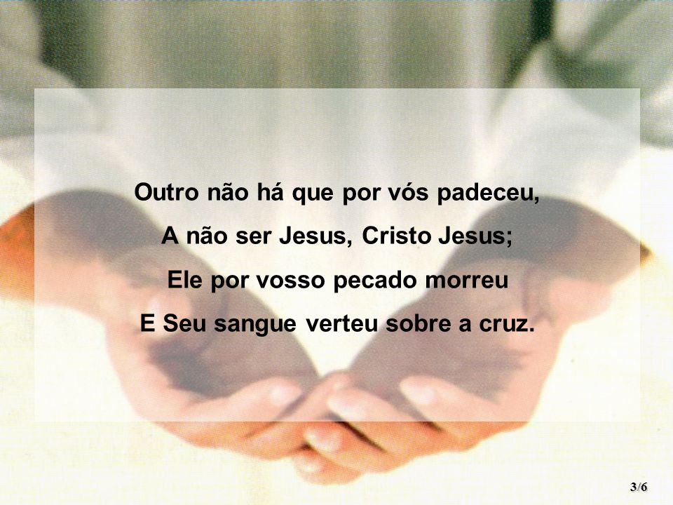 Outro não há que por vós padeceu, A não ser Jesus, Cristo Jesus; Ele por vosso pecado morreu E Seu sangue verteu sobre a cruz. 3/6