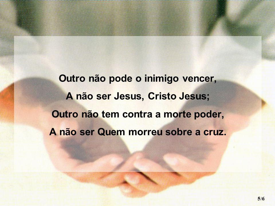 Outro não pode o inimigo vencer, A não ser Jesus, Cristo Jesus; Outro não tem contra a morte poder, A não ser Quem morreu sobre a cruz.