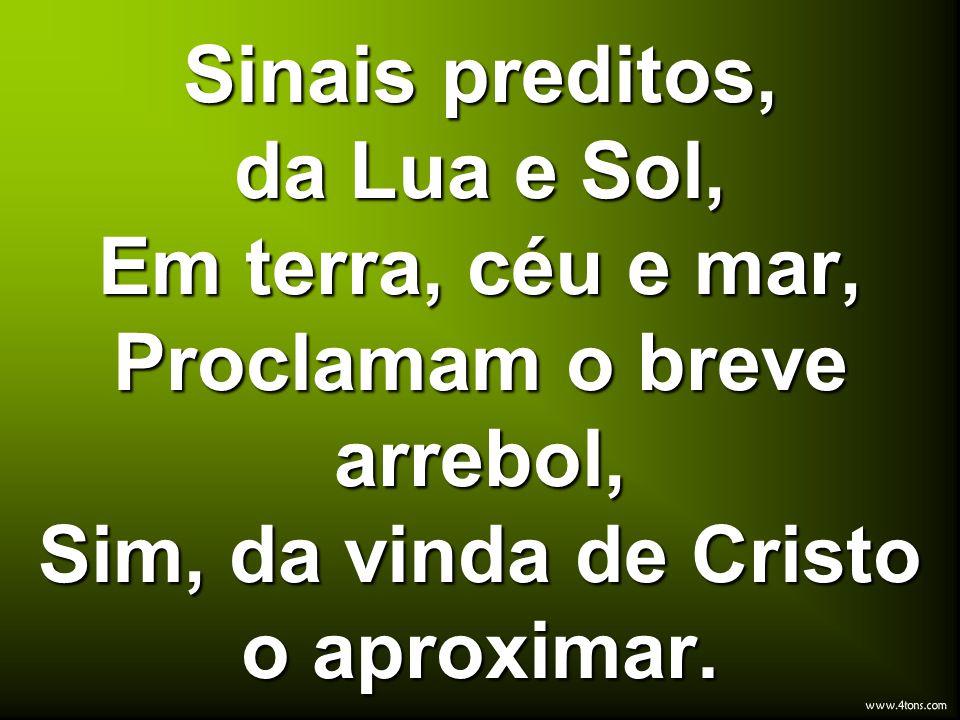 Sinais preditos, da Lua e Sol, Em terra, céu e mar, Proclamam o breve arrebol, Sim, da vinda de Cristo o aproximar.
