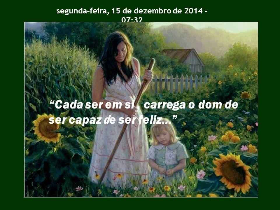 segunda-feira, 15 de dezembro de 2014 - 07:34 Cada ser em si, carrega o dom de ser capaz de ser feliz...