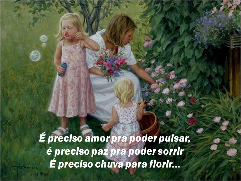 É preciso amor pra poder pulsar, é preciso paz pra poder sorrir É preciso chuva para florir...