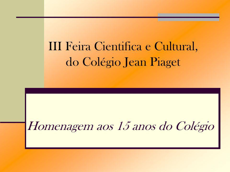 Homenagem aos 15 anos do Colégio III Feira Cientifica e Cultural, do Colégio Jean Piaget