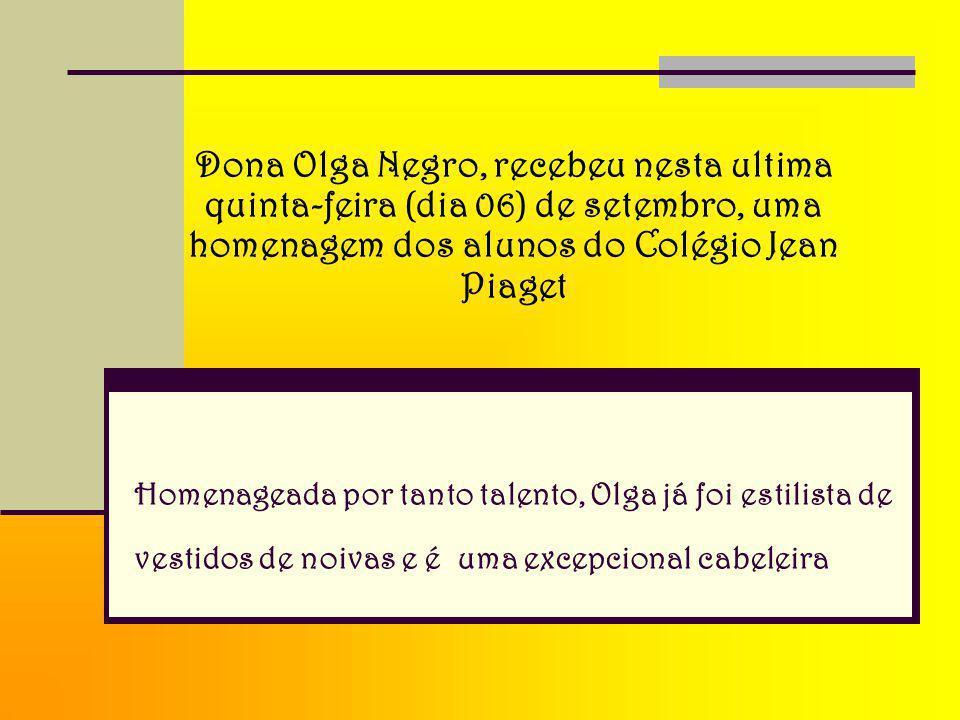Homenageada por tanto talento, Olga já foi estilista de vestidos de noivas e é uma excepcional cabeleira Dona Olga Negro, recebeu nesta ultima quinta-feira (dia 06) de setembro, uma homenagem dos alunos do Colégio Jean Piaget