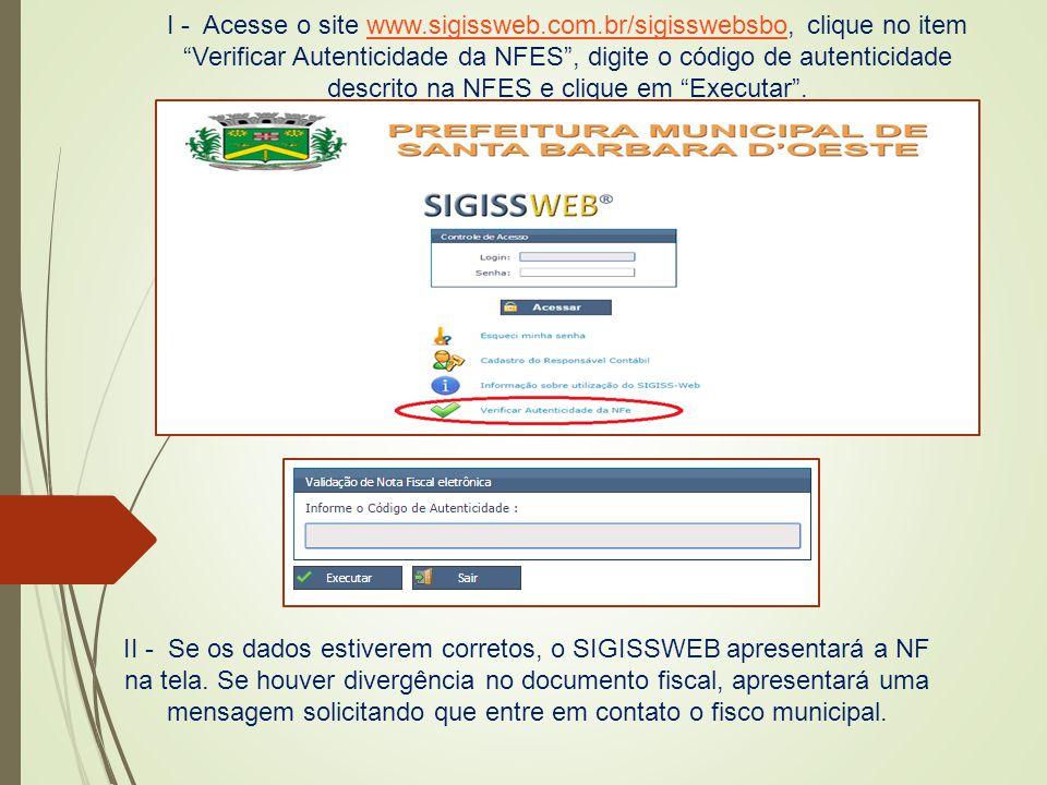 """I - Acesse o site www.sigissweb.com.br/sigisswebsbo, clique no item """"Verificar Autenticidade da NFES"""", digite o código de autenticidade descrito na NF"""